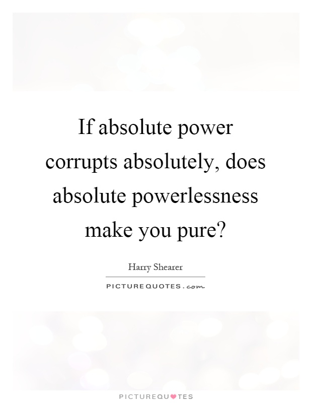 If absolute power corrupts absolutely, does absolute powerlessness make you pure? Picture Quote #1