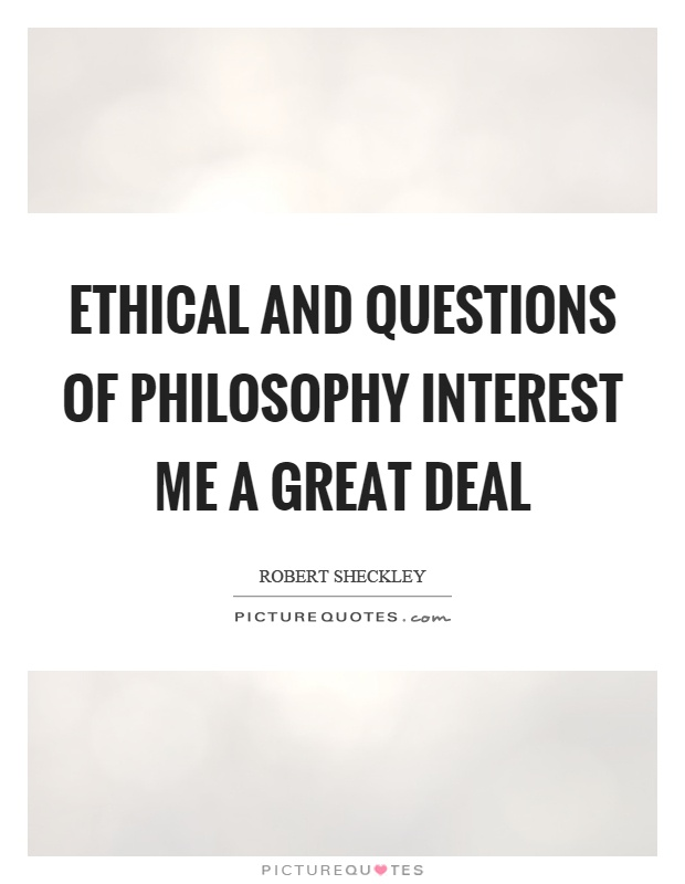 Ethical and questions of philosophy interest me a great deal Picture Quote #1