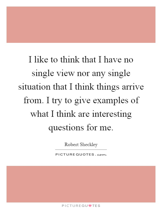 I like to think that I have no single view nor any single situation that I think things arrive from. I try to give examples of what I think are interesting questions for me Picture Quote #1