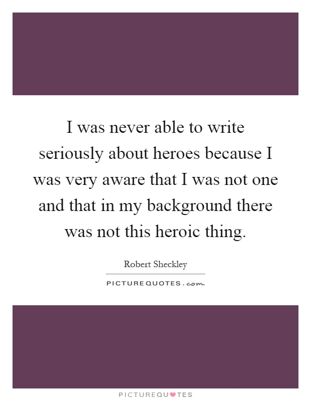 I was never able to write seriously about heroes because I was very aware that I was not one and that in my background there was not this heroic thing Picture Quote #1