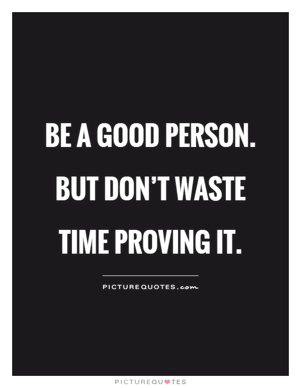 Be a Good person. But don't waste time proving it Picture Quote #1