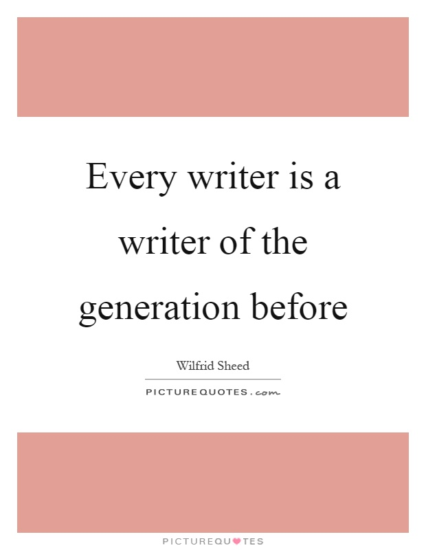 Every writer is a writer of the generation before Picture Quote #1