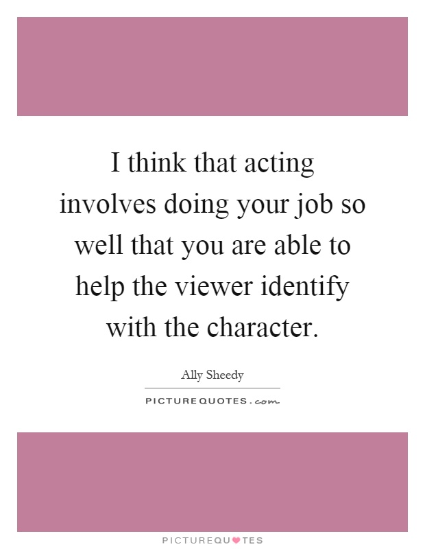 I think that acting involves doing your job so well that you are able to help the viewer identify with the character Picture Quote #1