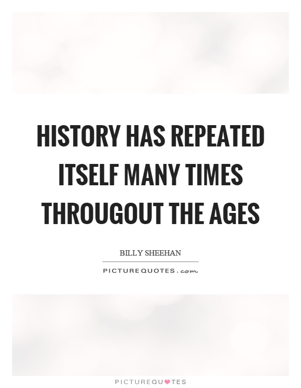 History has repeated itself many times througout the ages Picture Quote #1