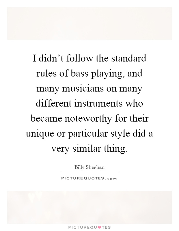 I didn't follow the standard rules of bass playing, and many musicians on many different instruments who became noteworthy for their unique or particular style did a very similar thing Picture Quote #1