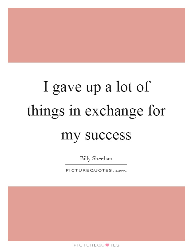 I gave up a lot of things in exchange for my success Picture Quote #1