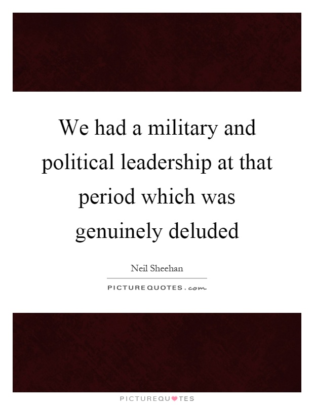 We had a military and political leadership at that period which was genuinely deluded Picture Quote #1