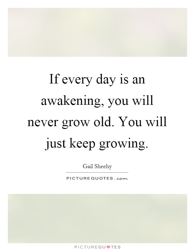 If every day is an awakening, you will never grow old. You will just keep growing Picture Quote #1