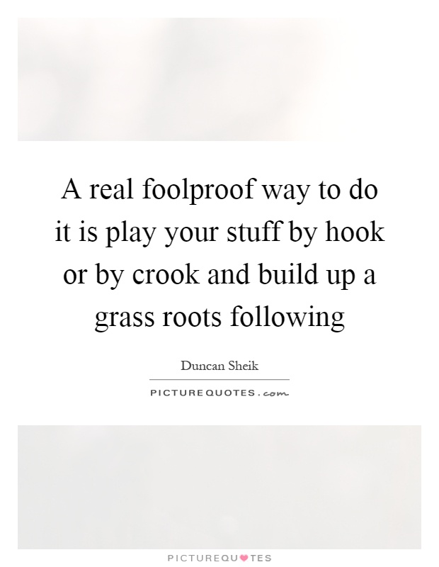 A real foolproof way to do it is play your stuff by hook or by crook and build up a grass roots following Picture Quote #1