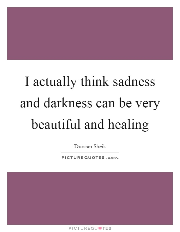 I actually think sadness and darkness can be very beautiful and healing Picture Quote #1