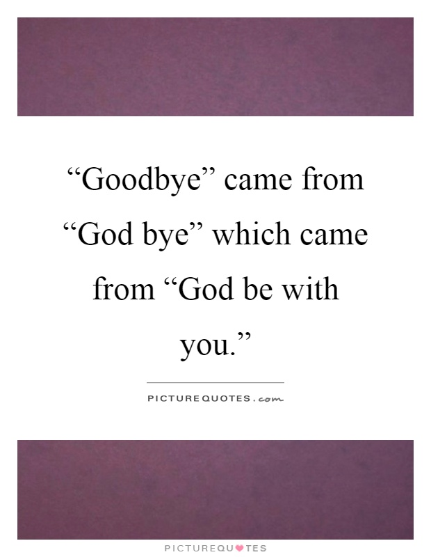 """goodbye"""" came from """"god bye"""" which came picture quotes"""