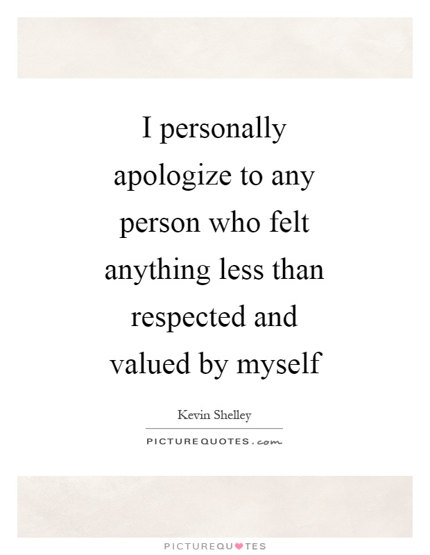 I personally apologize to any person who felt anything less than respected and valued by myself Picture Quote #1