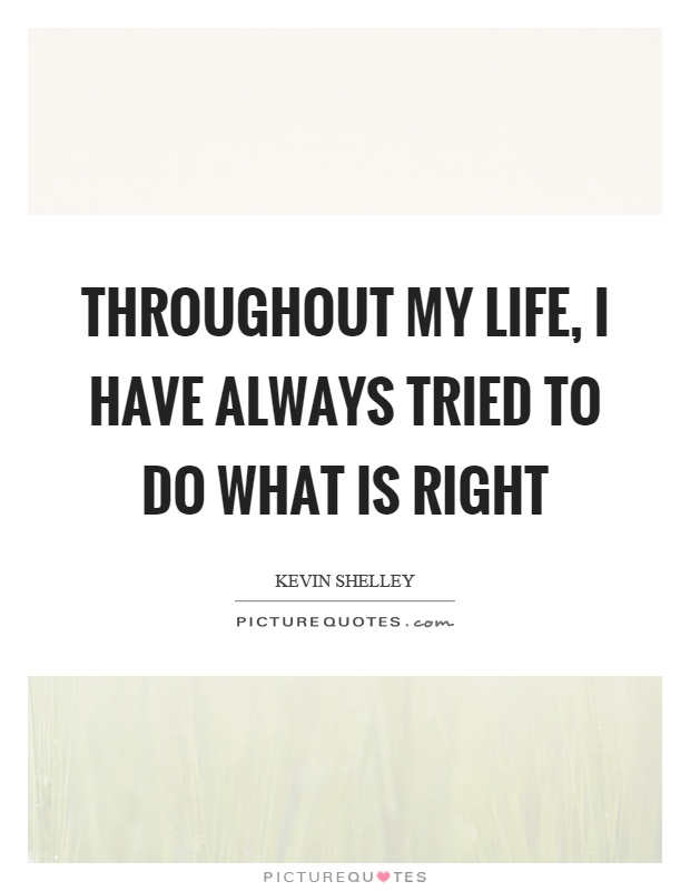 Throughout my life, I have always tried to do what is right Picture Quote #1