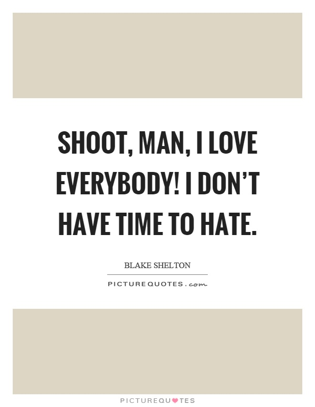 shoot man i love everybody i don t have time to hate