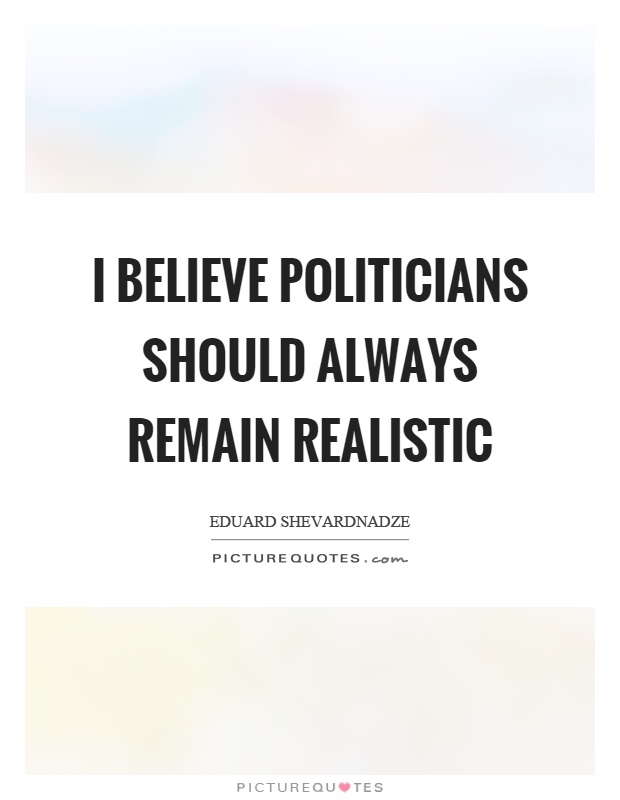 I believe politicians should always remain realistic Picture Quote #1