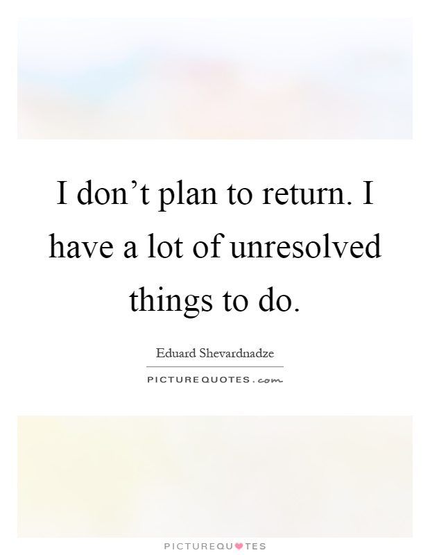I don't plan to return. I have a lot of unresolved things to do Picture Quote #1