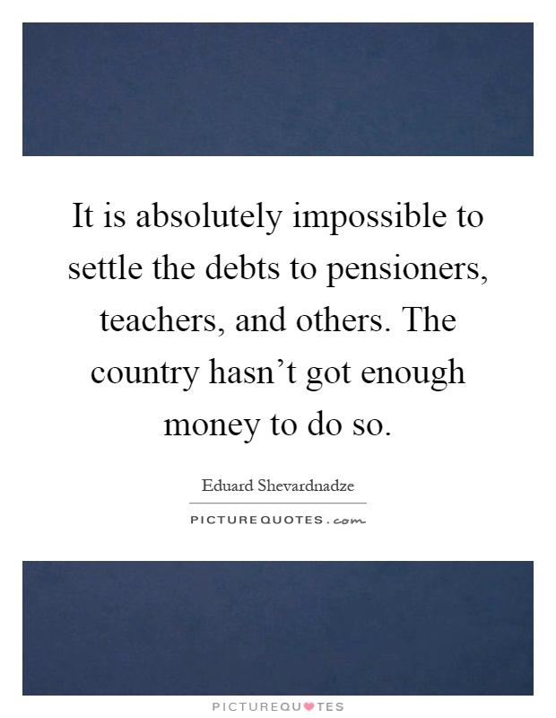It is absolutely impossible to settle the debts to pensioners, teachers, and others. The country hasn't got enough money to do so Picture Quote #1