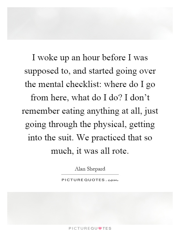 I woke up an hour before I was supposed to, and started going over the mental checklist: where do I go from here, what do I do? I don't remember eating anything at all, just going through the physical, getting into the suit. We practiced that so much, it was all rote Picture Quote #1