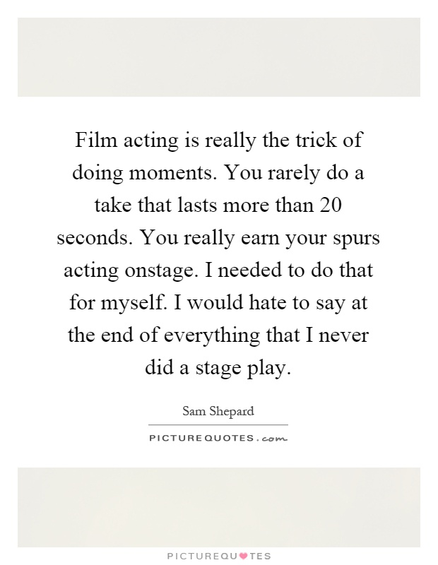 Film acting is really the trick of doing moments. You rarely do a take that lasts more than 20 seconds. You really earn your spurs acting onstage. I needed to do that for myself. I would hate to say at the end of everything that I never did a stage play Picture Quote #1