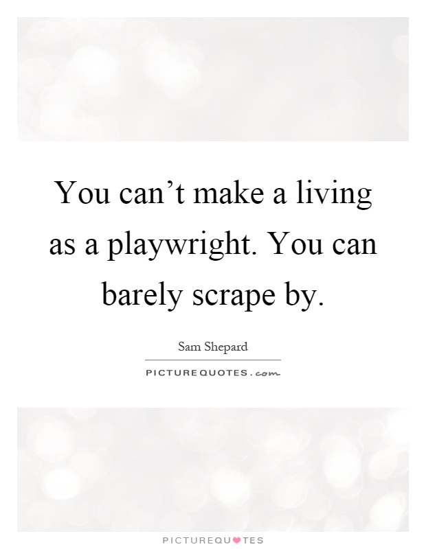 You can't make a living as a playwright. You can barely scrape by Picture Quote #1