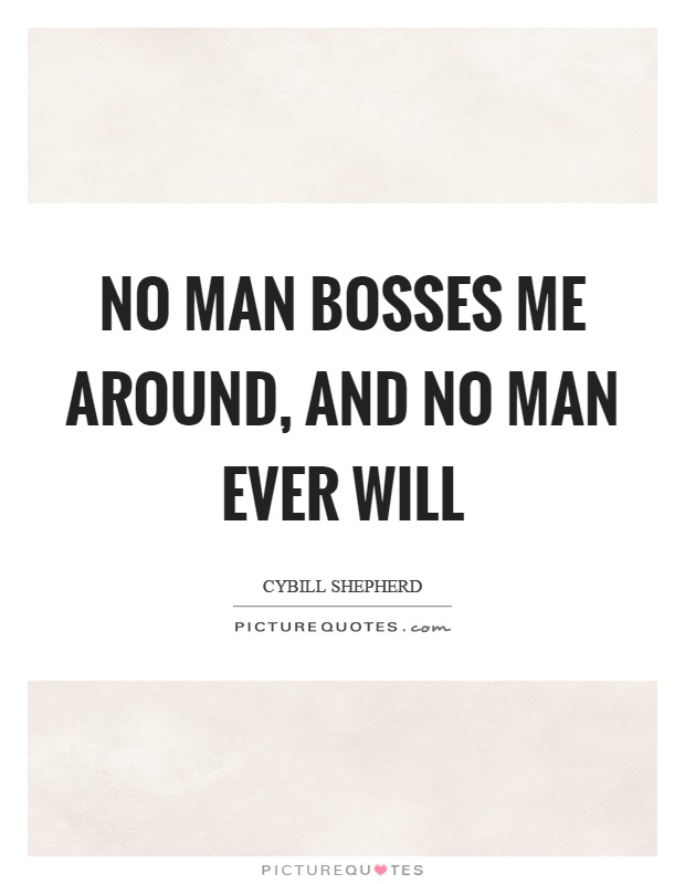 No man bosses me around, and no man ever will Picture Quote #1