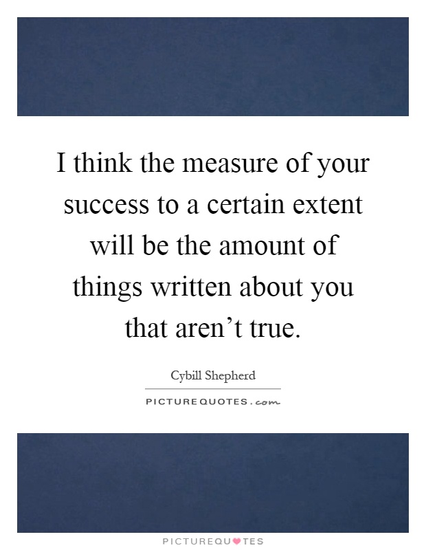 I think the measure of your success to a certain extent will be the amount of things written about you that aren't true Picture Quote #1
