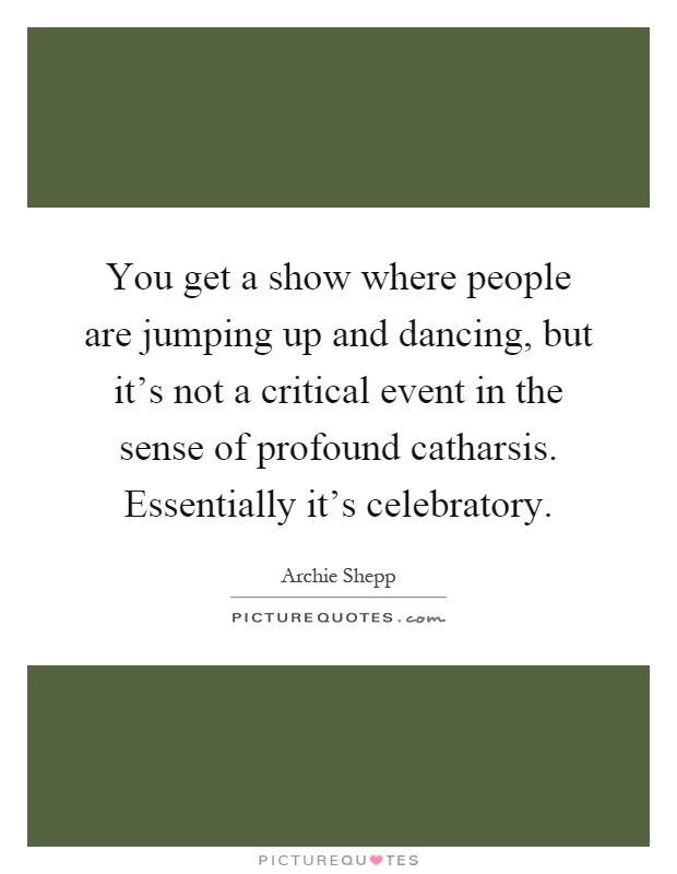 You get a show where people are jumping up and dancing, but it's not a critical event in the sense of profound catharsis. Essentially it's celebratory Picture Quote #1