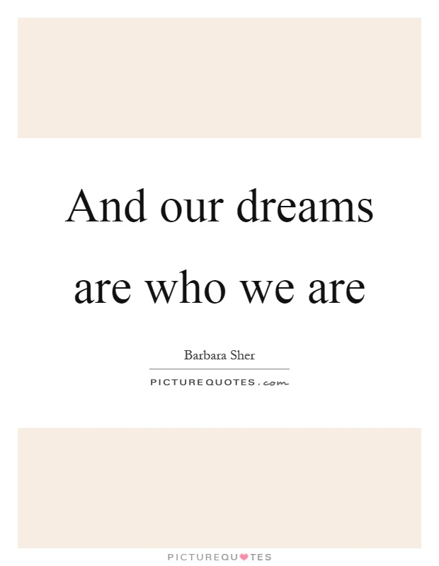 And our dreams are who we are Picture Quote #1