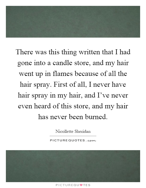 There was this thing written that I had gone into a candle store, and my hair went up in flames because of all the hair spray. First of all, I never have hair spray in my hair, and I've never even heard of this store, and my hair has never been burned Picture Quote #1