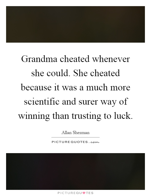 Grandma cheated whenever she could. She cheated because it was a much more scientific and surer way of winning than trusting to luck Picture Quote #1