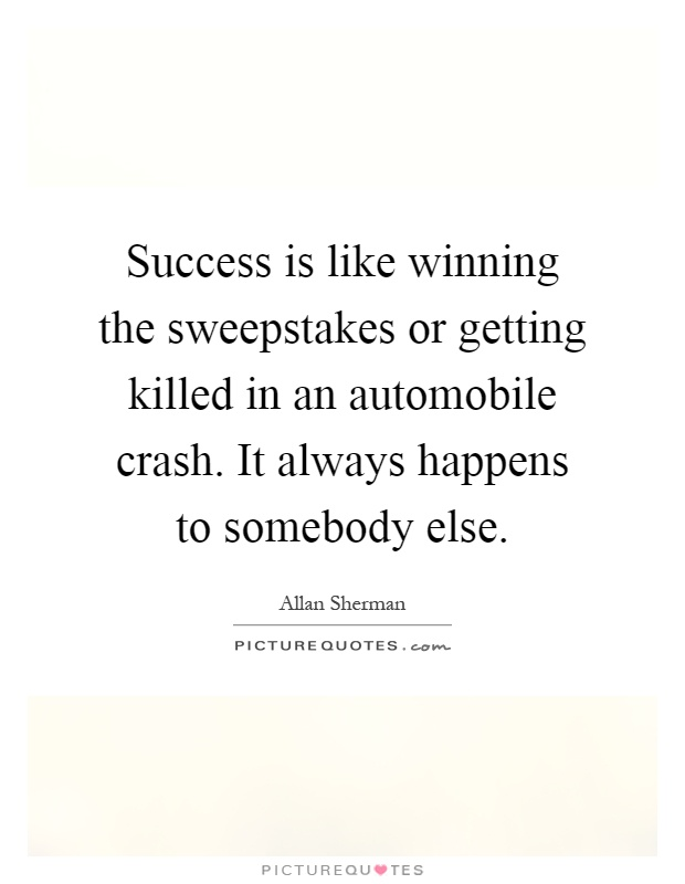 Success is like winning the sweepstakes or getting killed in an automobile crash. It always happens to somebody else Picture Quote #1