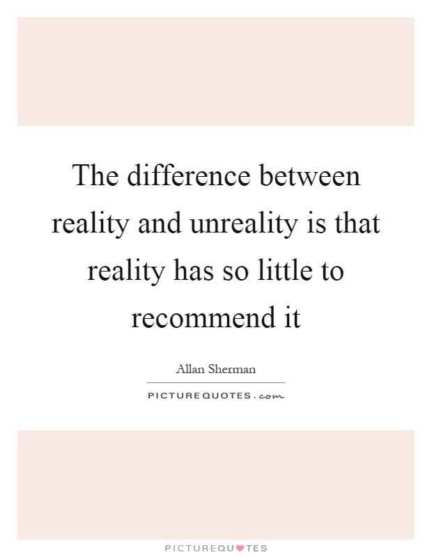 The difference between reality and unreality is that reality has so little to recommend it Picture Quote #1