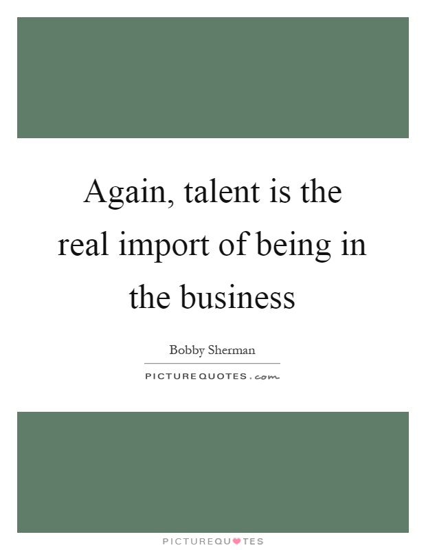 Again, talent is the real import of being in the business Picture Quote #1