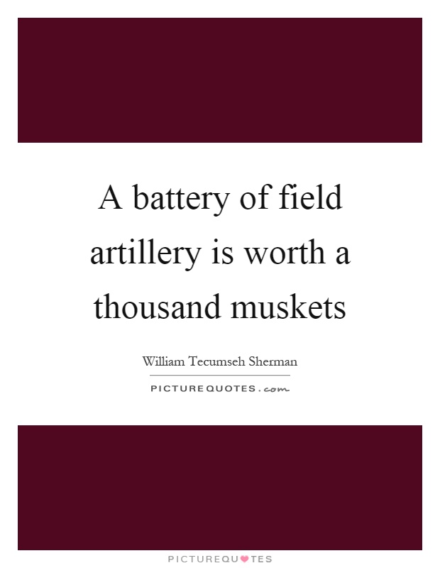 A battery of field artillery is worth a thousand muskets Picture Quote #1