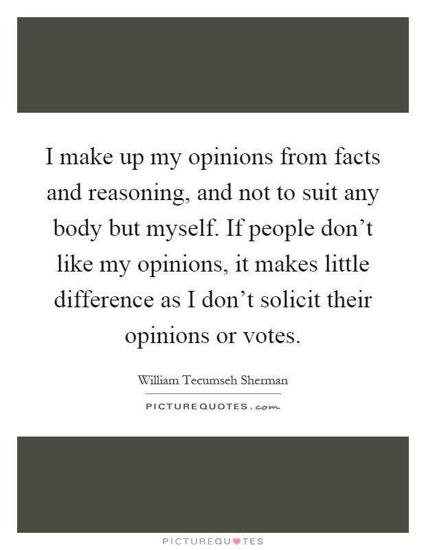 I make up my opinions from facts and reasoning, and not to suit any body but myself. If people don't like my opinions, it makes little difference as I don't solicit their opinions or votes Picture Quote #1