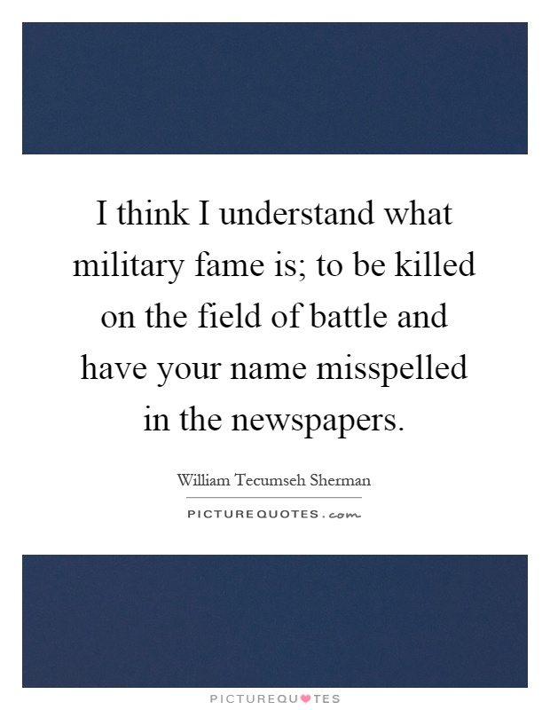 I think I understand what military fame is; to be killed on the field of battle and have your name misspelled in the newspapers Picture Quote #1