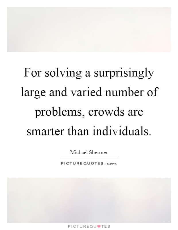For solving a surprisingly large and varied number of problems, crowds are smarter than individuals Picture Quote #1