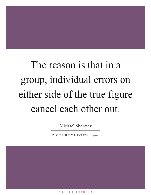 The reason is that in a group, individual errors on either side of the true figure cancel each other out Picture Quote #1