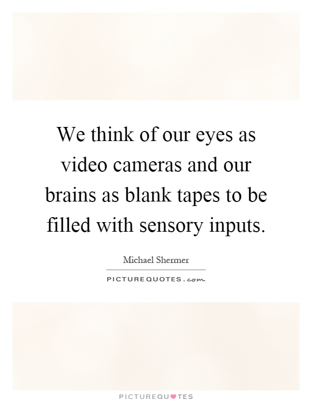 We think of our eyes as video cameras and our brains as blank tapes to be filled with sensory inputs Picture Quote #1