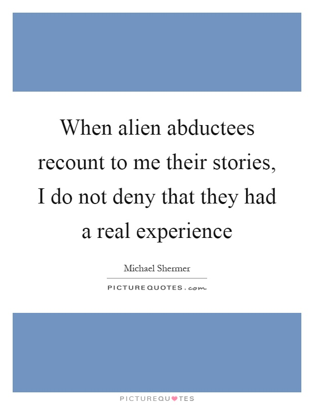 When alien abductees recount to me their stories, I do not deny that they had a real experience Picture Quote #1