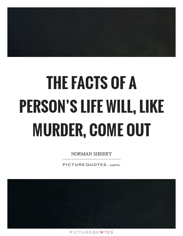 The facts of a person's life will, like murder, come out Picture Quote #1