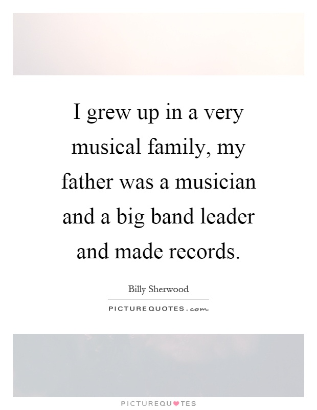 I grew up in a very musical family, my father was a musician and a big band leader and made records Picture Quote #1