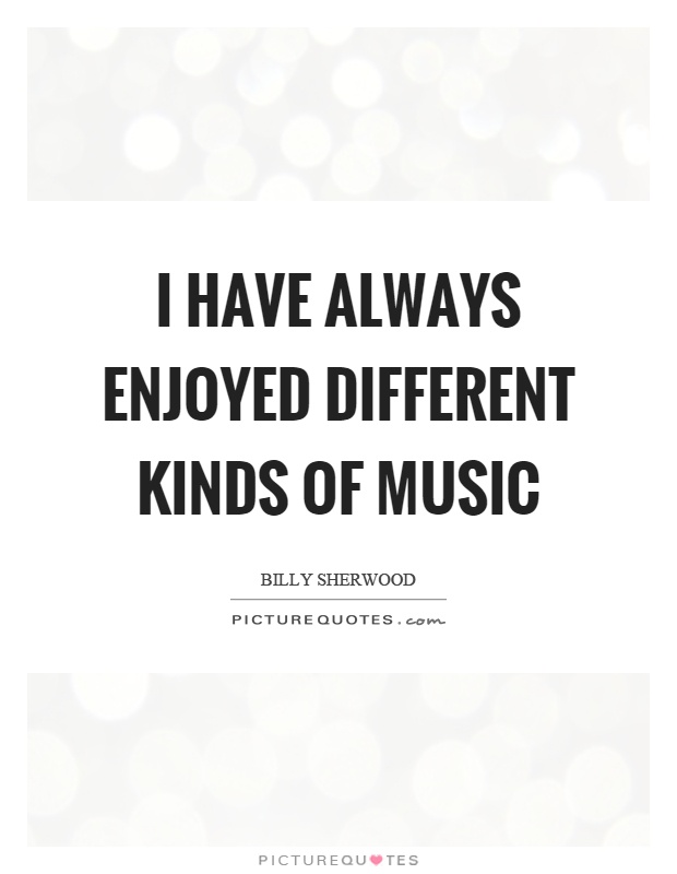 I have always enjoyed different kinds of music Picture Quote #1