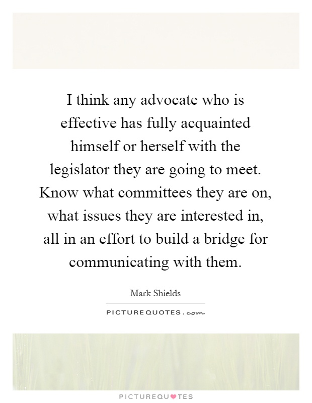 I think any advocate who is effective has fully acquainted himself or herself with the legislator they are going to meet. Know what committees they are on, what issues they are interested in, all in an effort to build a bridge for communicating with them Picture Quote #1