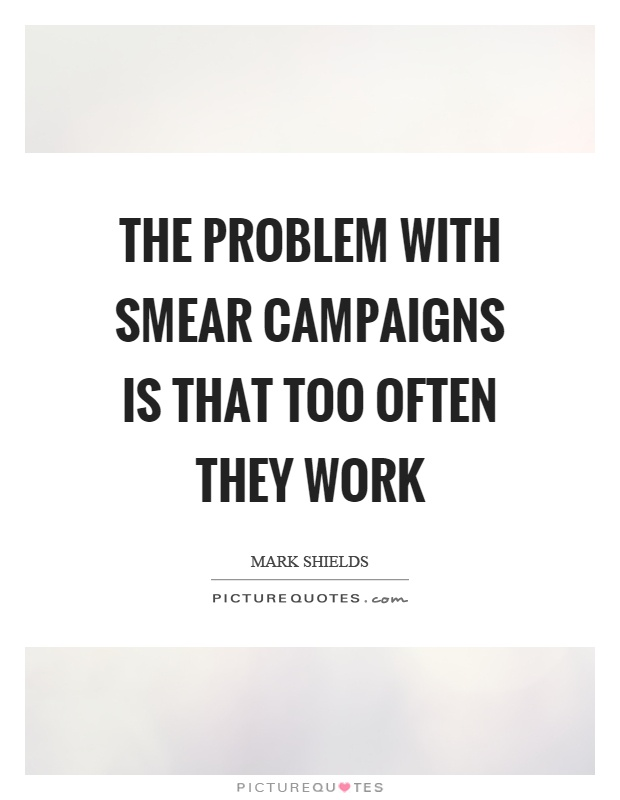 The problem with smear campaigns is that too often they work Picture Quote #1