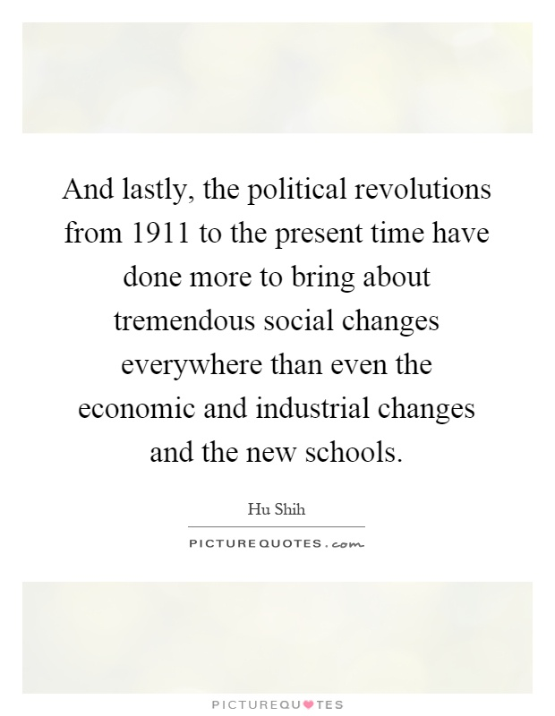 And lastly, the political revolutions from 1911 to the present time have done more to bring about tremendous social changes everywhere than even the economic and industrial changes and the new schools Picture Quote #1