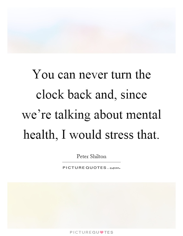 You can never turn the clock back and, since we're talking about mental health, I would stress that Picture Quote #1