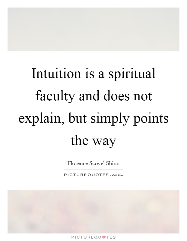 Intuition is a spiritual faculty and does not explain, but simply points the way Picture Quote #1