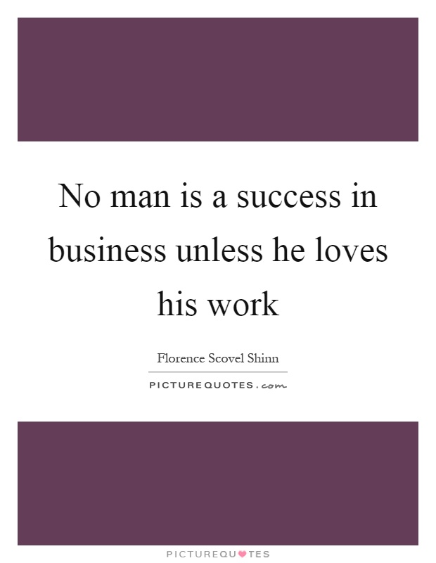 No man is a success in business unless he loves his work Picture Quote #1