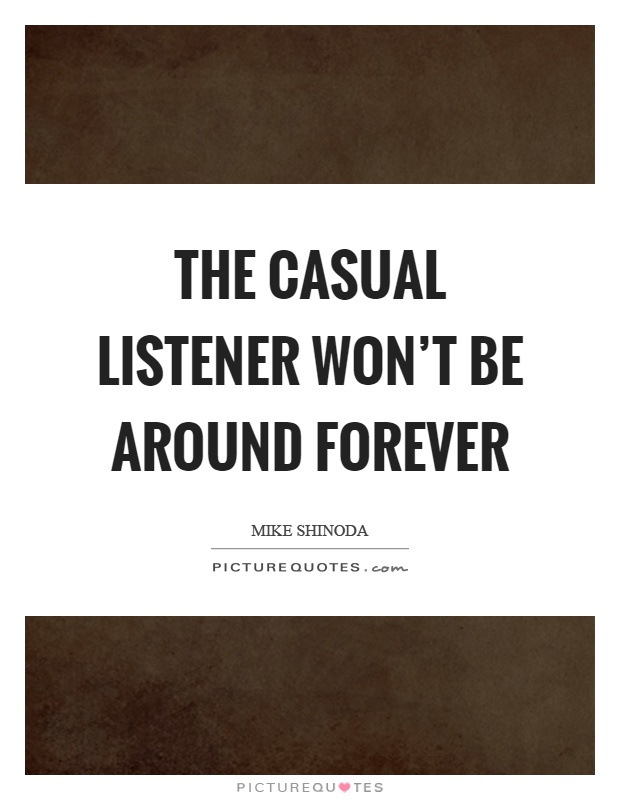 The casual listener won't be around forever Picture Quote #1